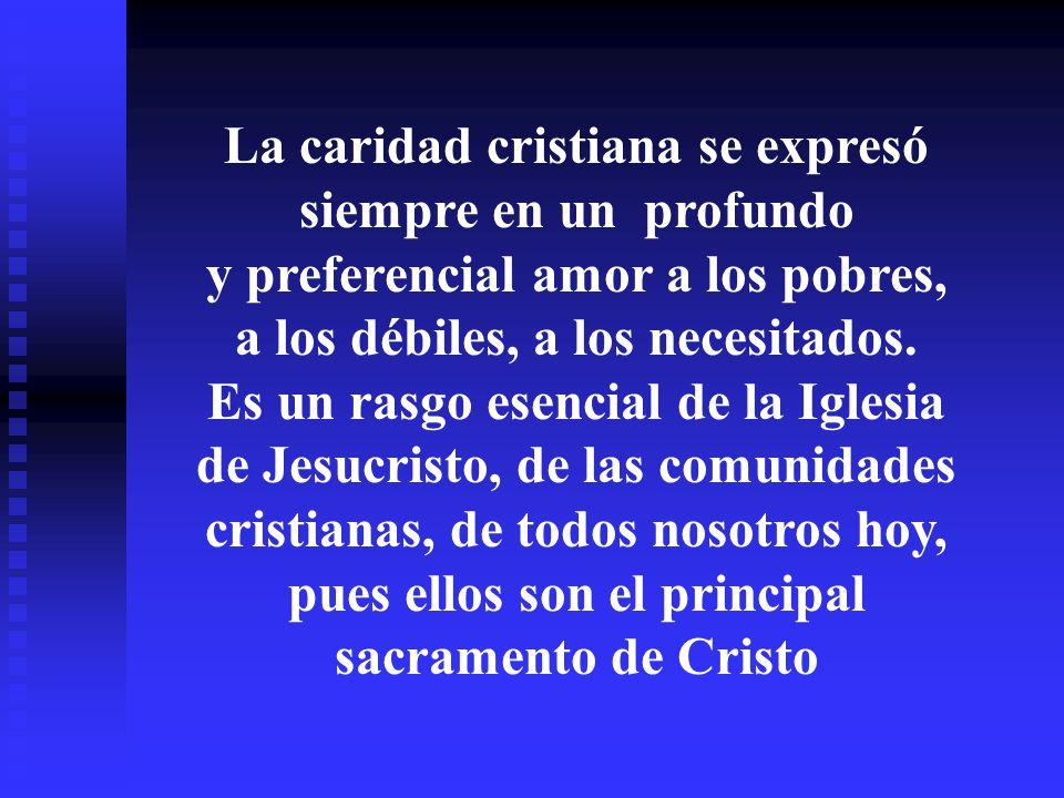 La caridad cristiana se expresó siempre en un profundo y preferencial amor a los pobres, a los débiles, a los necesitados.
