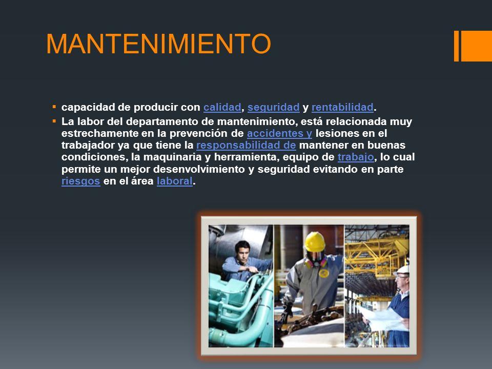 MANTENIMIENTO capacidad de producir con calidad, seguridad y rentabilidad.