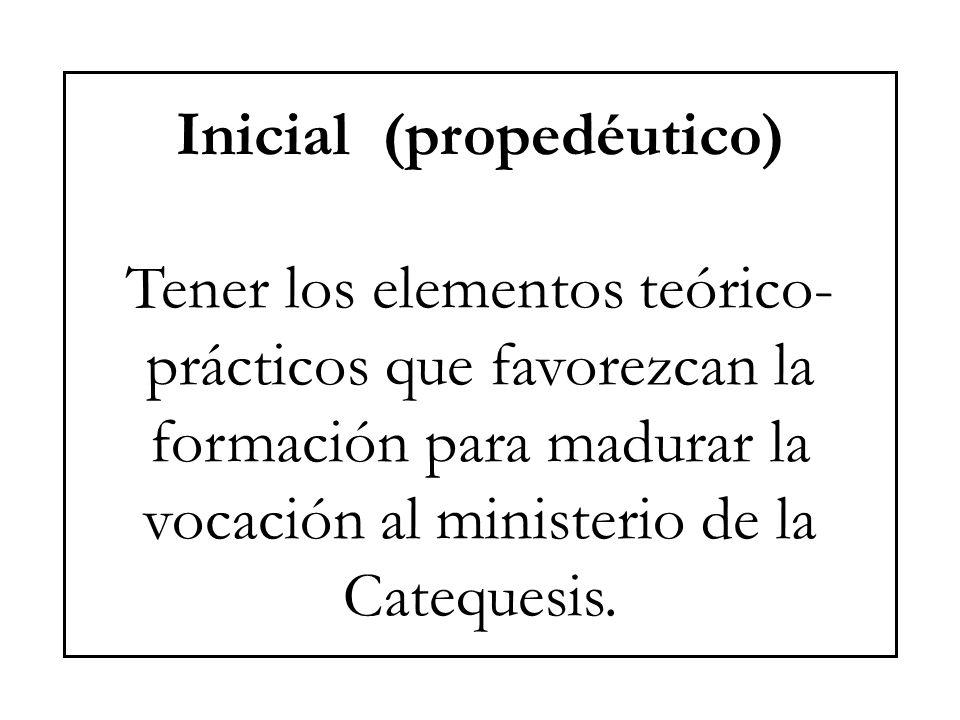 Inicial (propedéutico) Tener los elementos teórico-prácticos que favorezcan la formación para madurar la vocación al ministerio de la Catequesis.