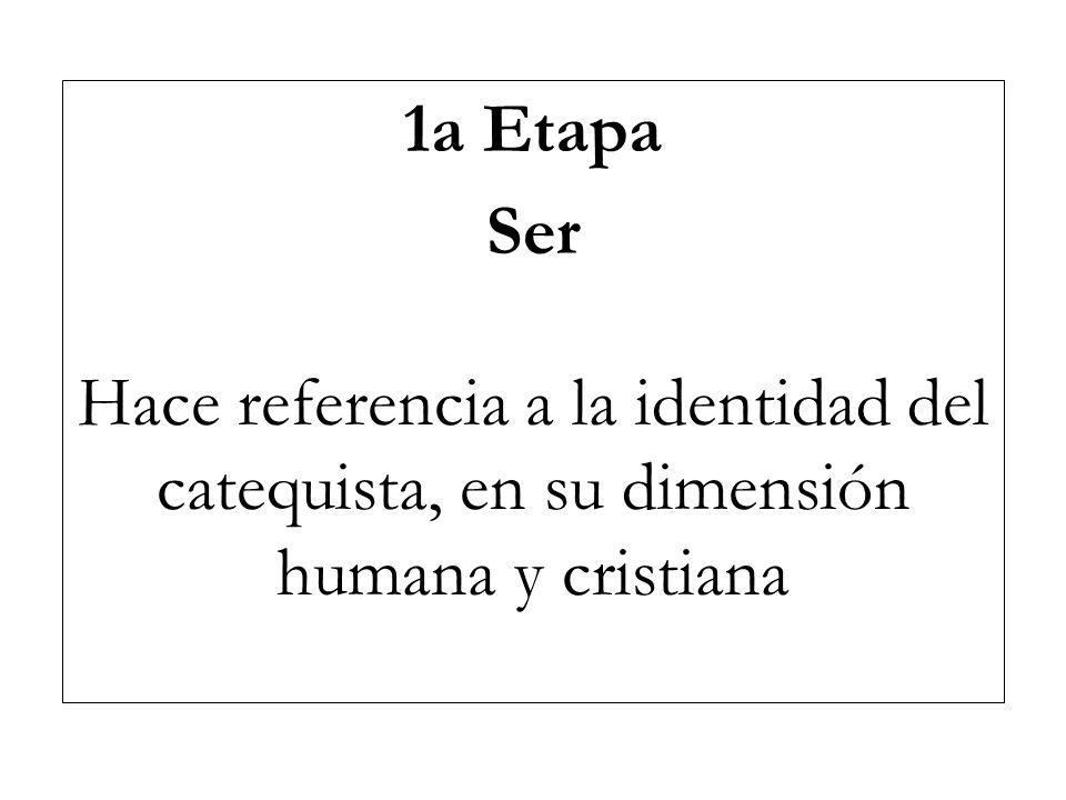 1a Etapa Ser Hace referencia a la identidad del catequista, en su dimensión humana y cristiana