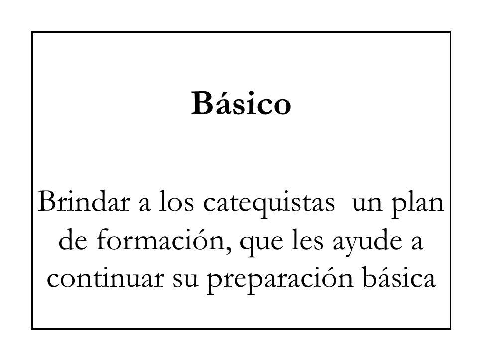 Básico Brindar a los catequistas un plan de formación, que les ayude a continuar su preparación básica.