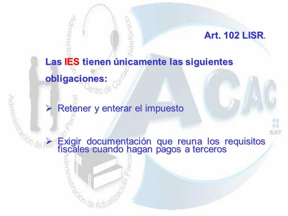 Art. 102 LISR. Las IES tienen únicamente las siguientes. obligaciones: Retener y enterar el impuesto.