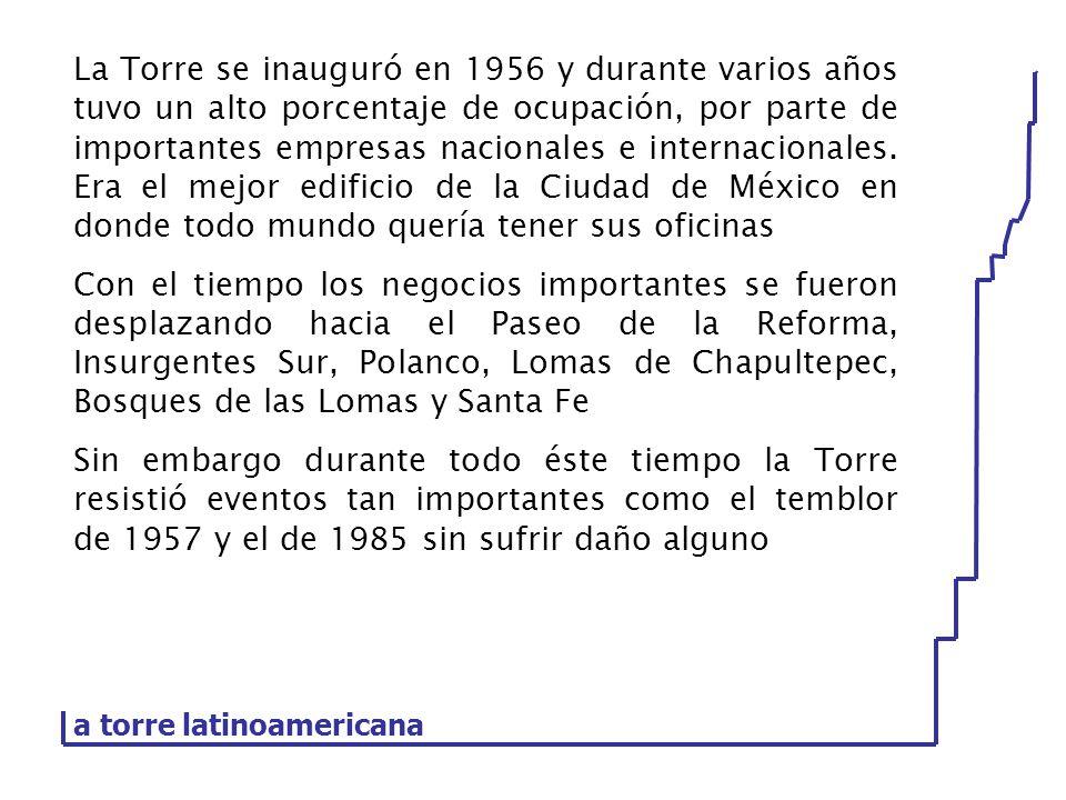 La Torre se inauguró en 1956 y durante varios años tuvo un alto porcentaje de ocupación, por parte de importantes empresas nacionales e internacionales. Era el mejor edificio de la Ciudad de México en donde todo mundo quería tener sus oficinas