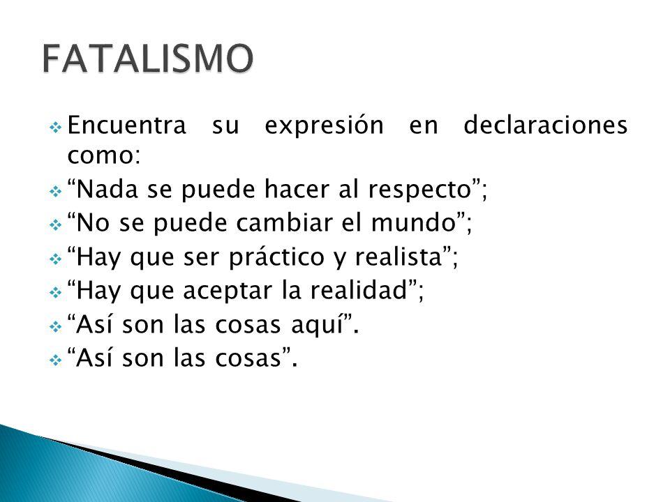 FATALISMO Encuentra su expresión en declaraciones como: