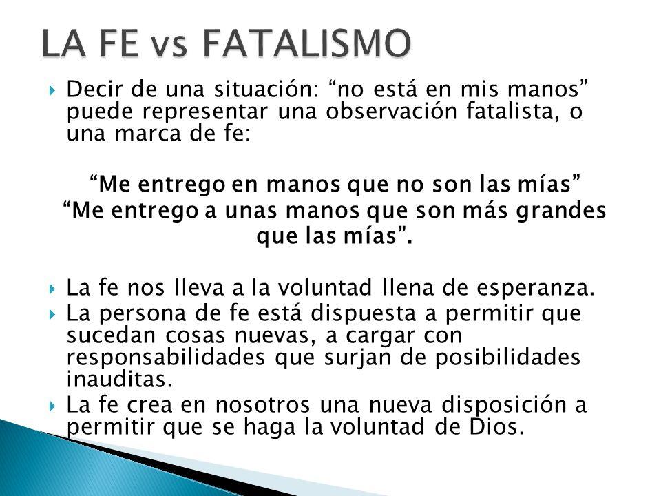 LA FE vs FATALISMO Decir de una situación: no está en mis manos puede representar una observación fatalista, o una marca de fe:
