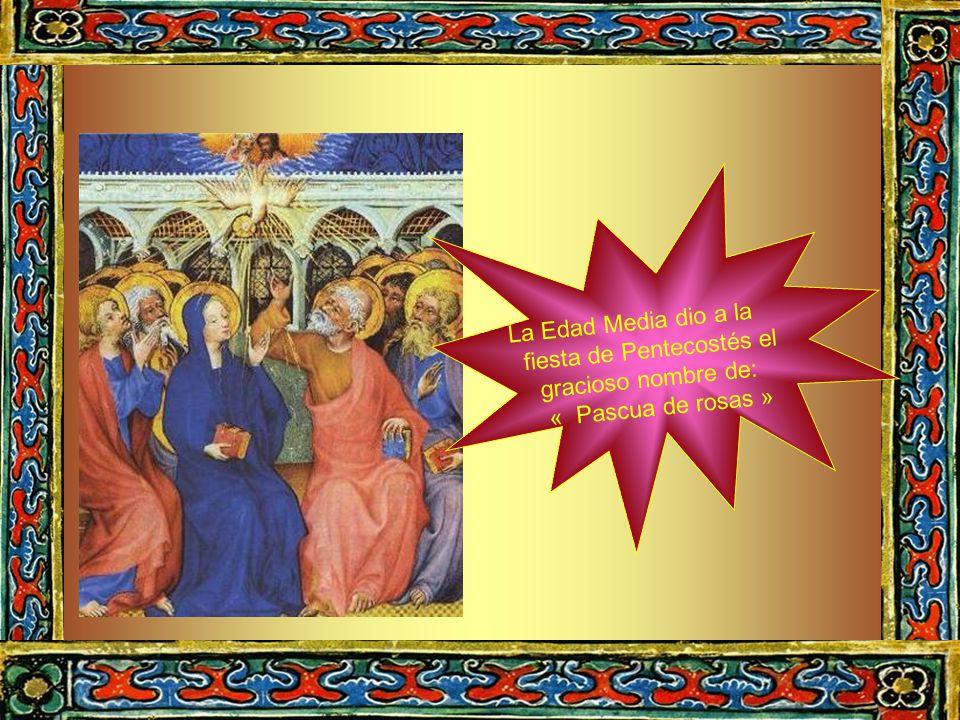 La Edad Media dio a la fiesta de Pentecostés el gracioso nombre de: « Pascua de rosas »