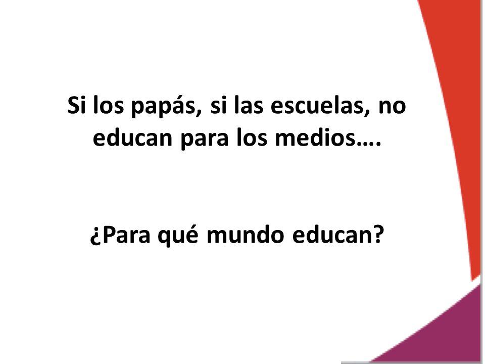 Si los papás, si las escuelas, no educan para los medios….