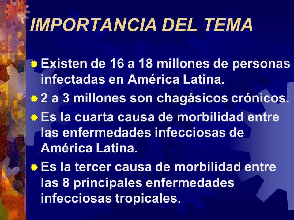 IMPORTANCIA DEL TEMAExisten de 16 a 18 millones de personas infectadas en América Latina. 2 a 3 millones son chagásicos crónicos.