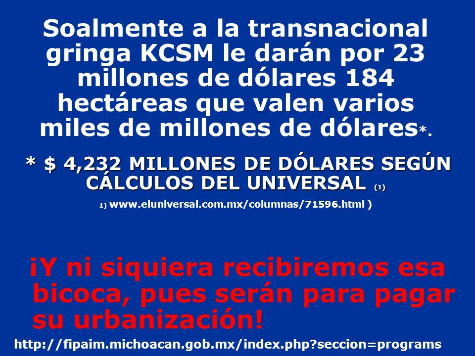 Soalmente a la transnacional gringa KCSM le darán por 23 millones de dólares 184 hectáreas que valen varios miles de millones de dólares*. * $ 4,232 MILLONES DE DÓLARES SEGÚN CÁLCULOS DEL UNIVERSAL (1) 1) www.eluniversal.com.mx/columnas/71596.html )