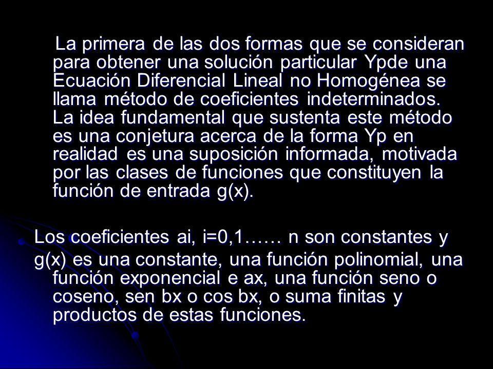 La primera de las dos formas que se consideran para obtener una solución particular Ypde una Ecuación Diferencial Lineal no Homogénea se llama método de coeficientes indeterminados. La idea fundamental que sustenta este método es una conjetura acerca de la forma Yp en realidad es una suposición informada, motivada por las clases de funciones que constituyen la función de entrada g(x).
