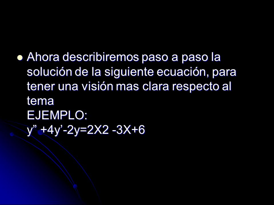 Ahora describiremos paso a paso la solución de la siguiente ecuación, para tener una visión mas clara respecto al tema EJEMPLO: y +4y'-2y=2X2 -3X+6