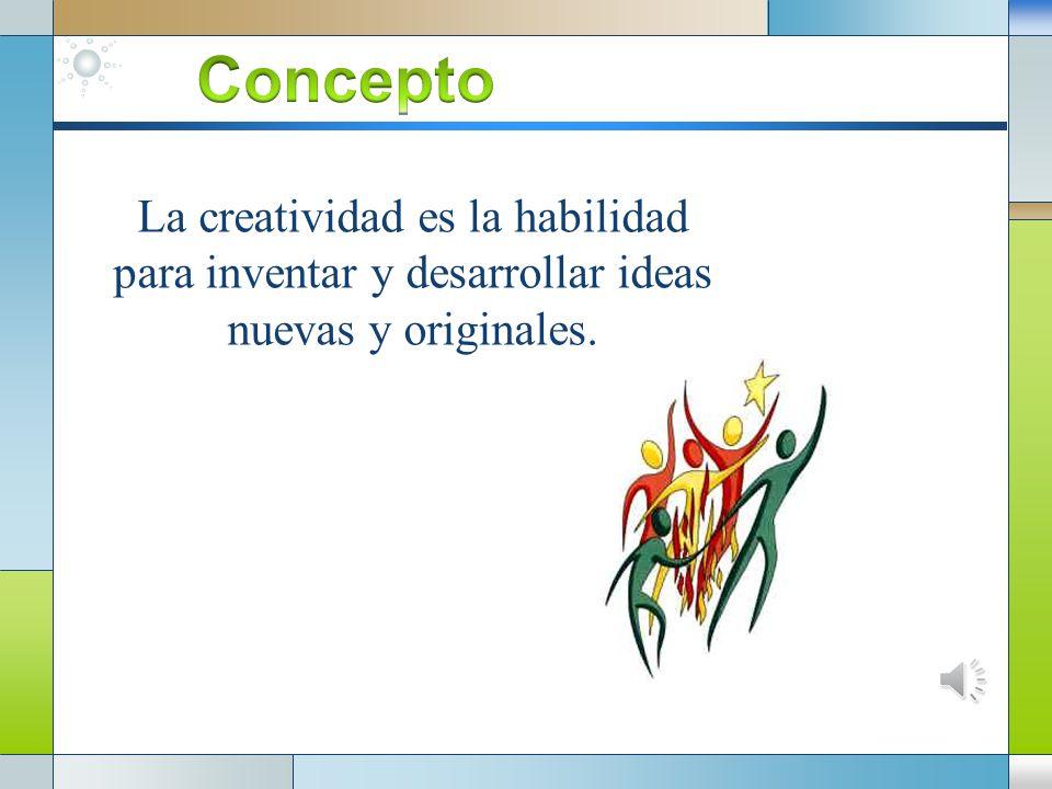 Concepto La creatividad es la habilidad para inventar y desarrollar ideas nuevas y originales.