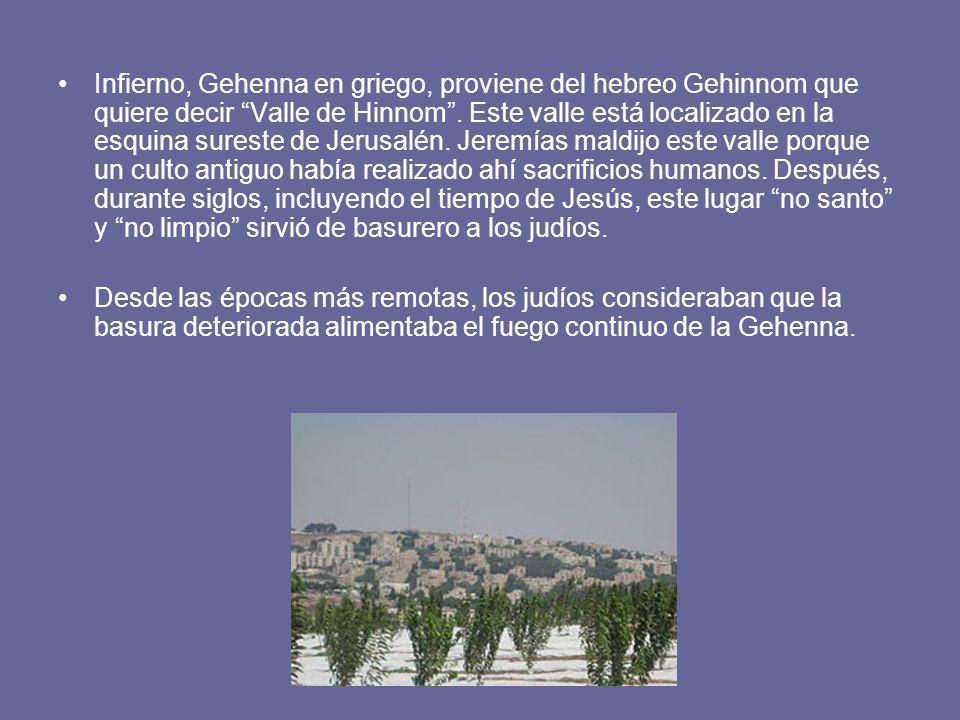 Infierno, Gehenna en griego, proviene del hebreo Gehinnom que quiere decir Valle de Hinnom . Este valle está localizado en la esquina sureste de Jerusalén. Jeremías maldijo este valle porque un culto antiguo había realizado ahí sacrificios humanos. Después, durante siglos, incluyendo el tiempo de Jesús, este lugar no santo y no limpio sirvió de basurero a los judíos.