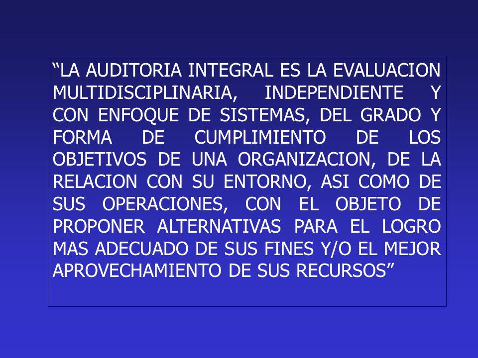 LA AUDITORIA INTEGRAL ES LA EVALUACION MULTIDISCIPLINARIA, INDEPENDIENTE Y CON ENFOQUE DE SISTEMAS, DEL GRADO Y FORMA DE CUMPLIMIENTO DE LOS OBJETIVOS DE UNA ORGANIZACION, DE LA RELACION CON SU ENTORNO, ASI COMO DE SUS OPERACIONES, CON EL OBJETO DE PROPONER ALTERNATIVAS PARA EL LOGRO MAS ADECUADO DE SUS FINES Y/O EL MEJOR APROVECHAMIENTO DE SUS RECURSOS
