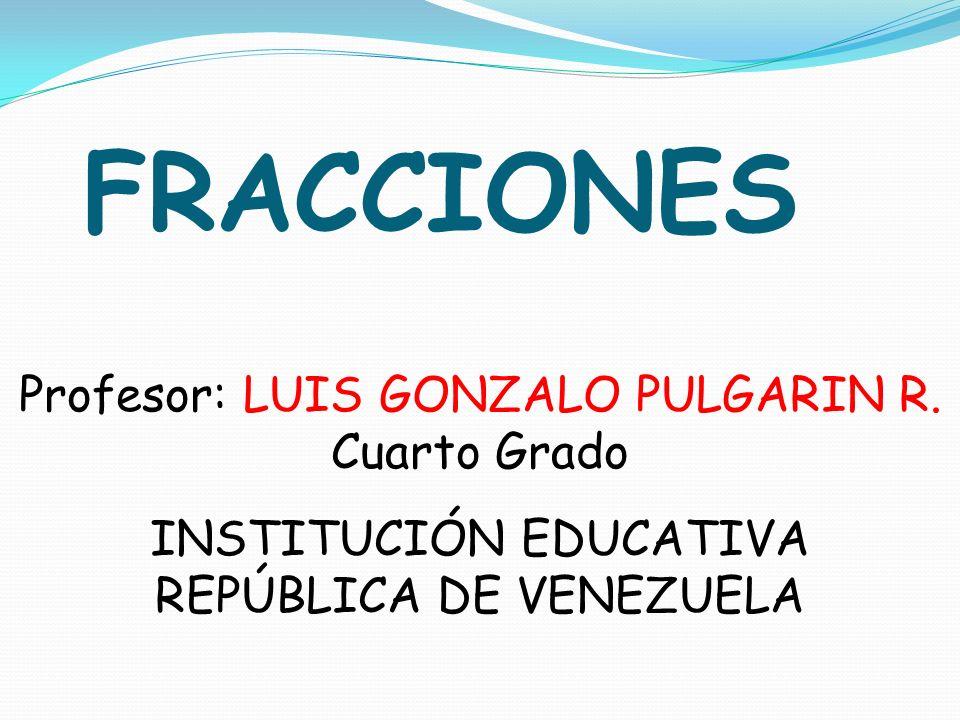 FRACCIONES Profesor: LUIS GONZALO PULGARIN R. Cuarto Grado