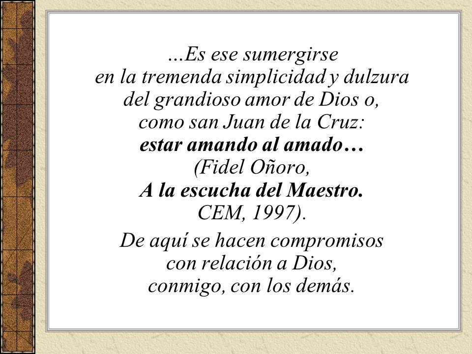 …Es ese sumergirse en la tremenda simplicidad y dulzura del grandioso amor de Dios o, como san Juan de la Cruz: estar amando al amado… (Fidel Oñoro, A la escucha del Maestro. CEM, 1997).