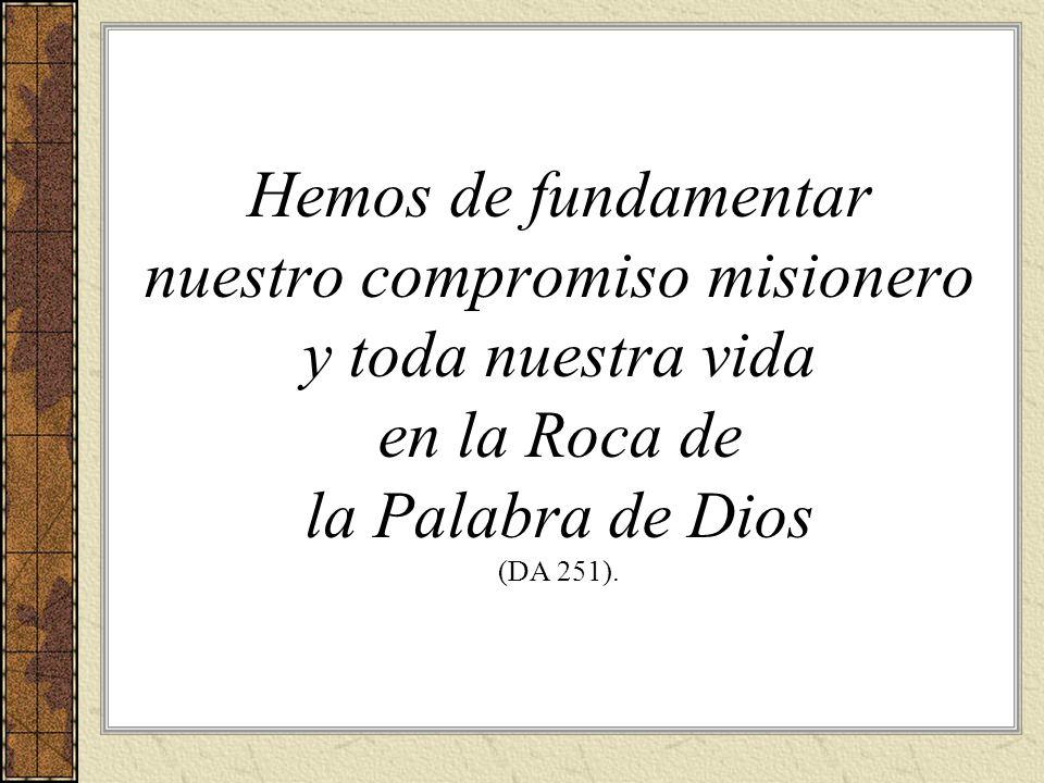 Hemos de fundamentar nuestro compromiso misionero y toda nuestra vida en la Roca de la Palabra de Dios (DA 251).