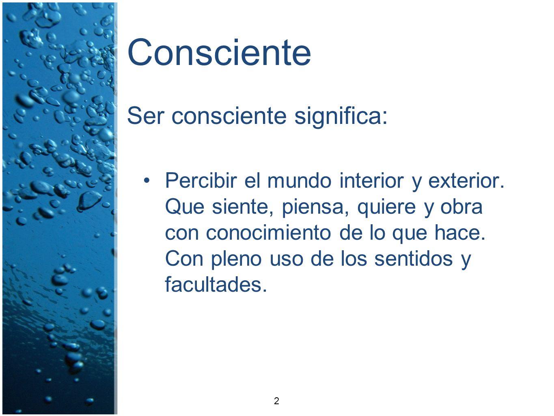 Consciente Ser consciente significa: