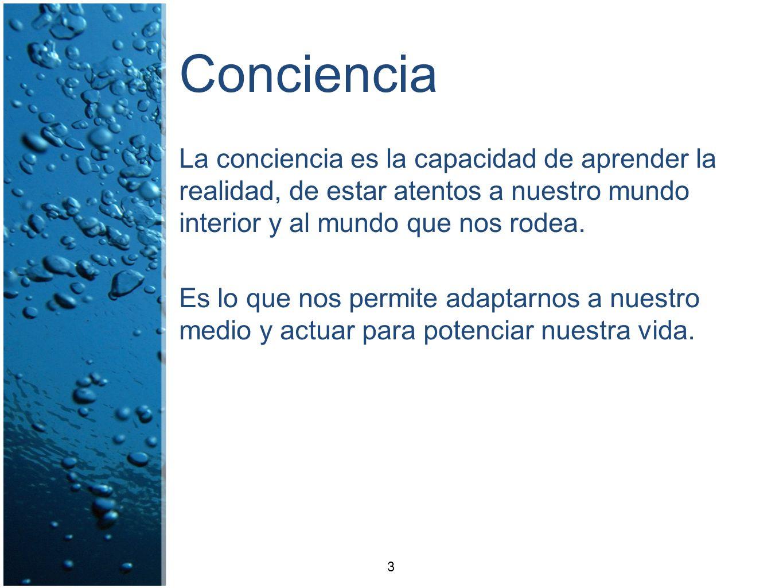 Conciencia La conciencia es la capacidad de aprender la realidad, de estar atentos a nuestro mundo interior y al mundo que nos rodea.