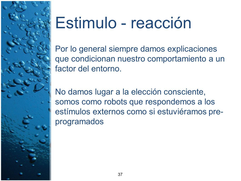 Estimulo - reacción Por lo general siempre damos explicaciones que condicionan nuestro comportamiento a un factor del entorno.