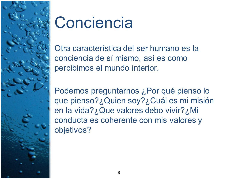 Conciencia Otra característica del ser humano es la conciencia de sí mismo, así es como percibimos el mundo interior.