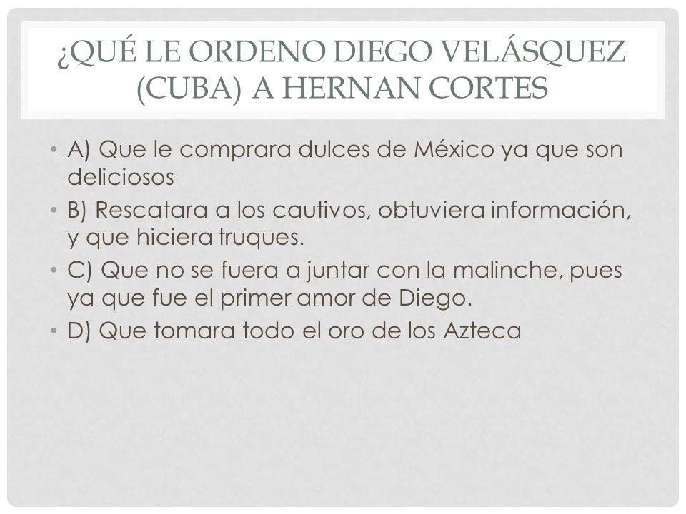 ¿Qué le ordeno Diego Velásquez (CUBA) a Hernan Cortes