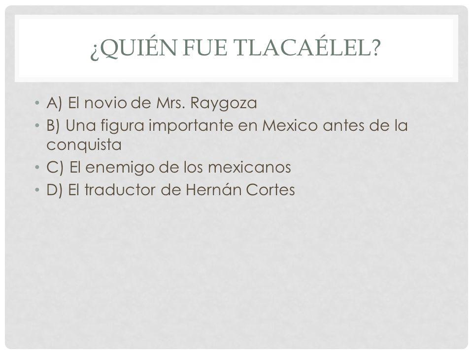 ¿Quién fue Tlacaélel A) El novio de Mrs. Raygoza