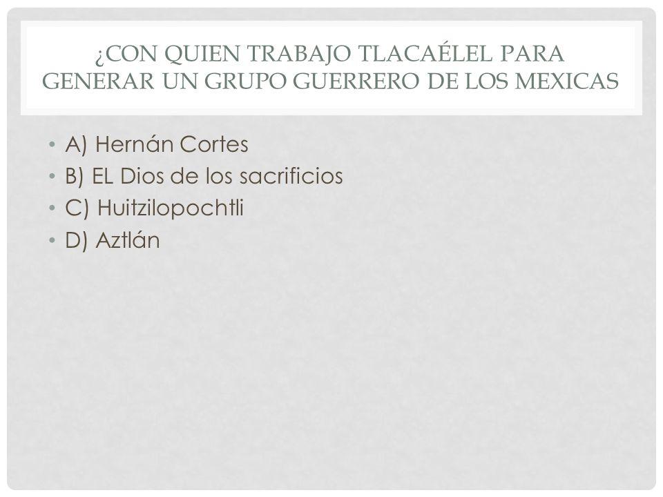 ¿Con quien trabajo Tlacaélel para generar un grupo guerrero de los mexicas