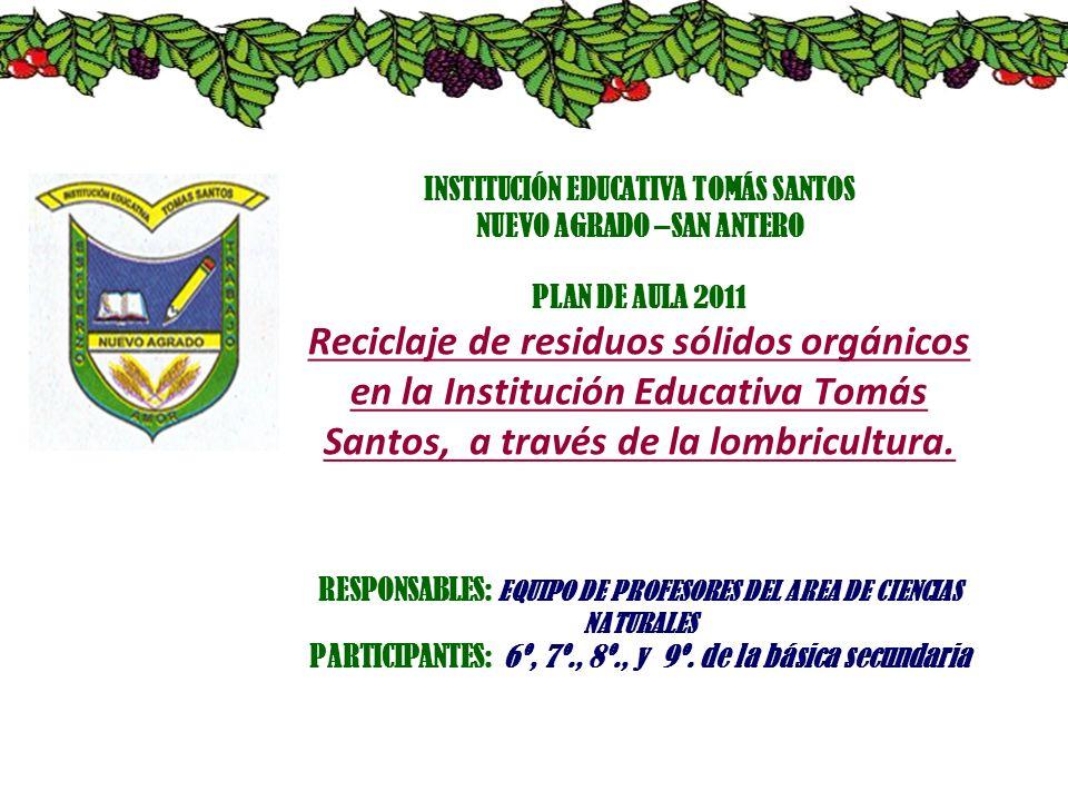 INSTITUCIÓN EDUCATIVA TOMÁS SANTOS NUEVO AGRADO –SAN ANTERO PLAN DE AULA 2011 Reciclaje de residuos sólidos orgánicos en la Institución Educativa Tomás Santos, a través de la lombricultura.