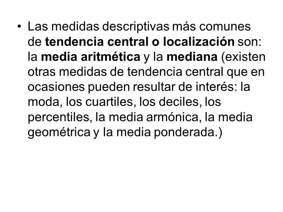 Las medidas descriptivas más comunes de tendencia central o localización son: la media aritmética y la mediana (existen otras medidas de tendencia central que en ocasiones pueden resultar de interés: la moda, los cuartiles, los deciles, los percentiles, la media armónica, la media geométrica y la media ponderada.)