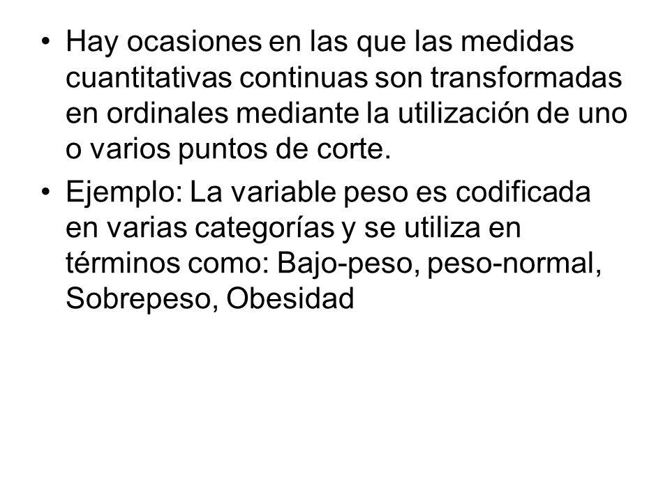 Hay ocasiones en las que las medidas cuantitativas continuas son transformadas en ordinales mediante la utilización de uno o varios puntos de corte.