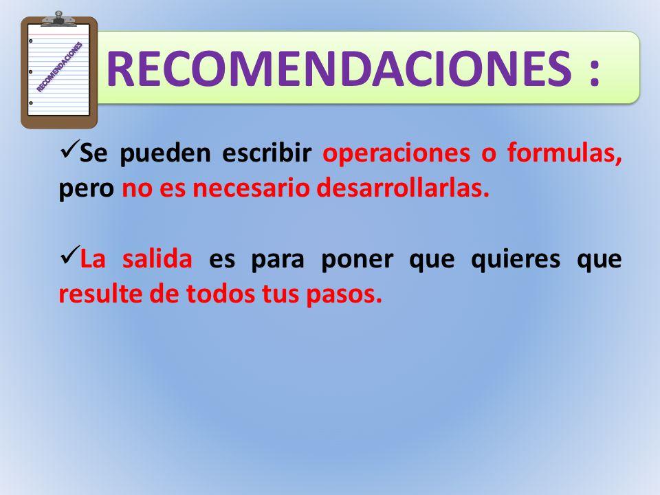 RECOMENDACIONES RECOMENDACIONES : Se pueden escribir operaciones o formulas, pero no es necesario desarrollarlas.