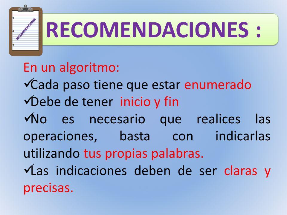 RECOMENDACIONES : En un algoritmo: Cada paso tiene que estar enumerado