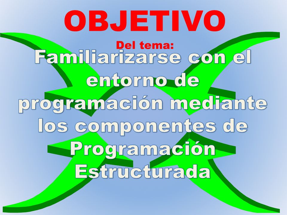 OBJETIVODel tema: Familiarizarse con el entorno de programación mediante los componentes de Programación Estructurada.