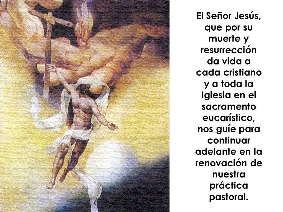 El Señor Jesús, que por su muerte y resurrección da vida a cada cristiano y a toda la Iglesia en el sacramento eucarístico, nos guíe para continuar adelante en la renovación de nuestra práctica pastoral.