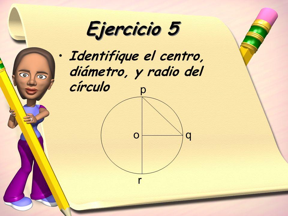 Ejercicio 5 Identifique el centro, diámetro, y radio del círculo o p q