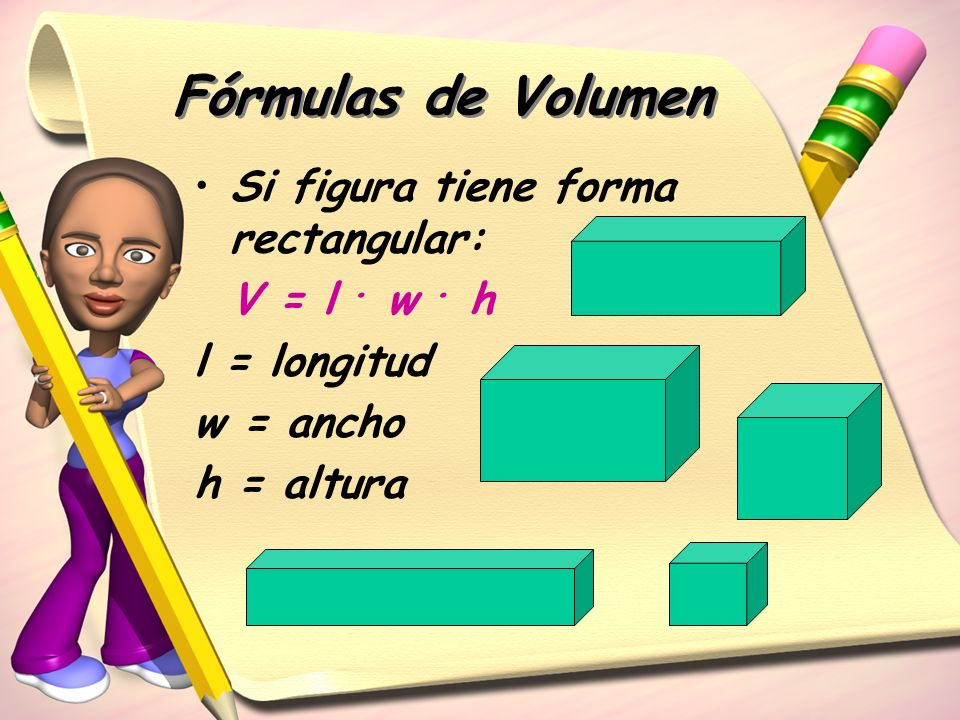 Fórmulas de Volumen Si figura tiene forma rectangular: V = l . w . h