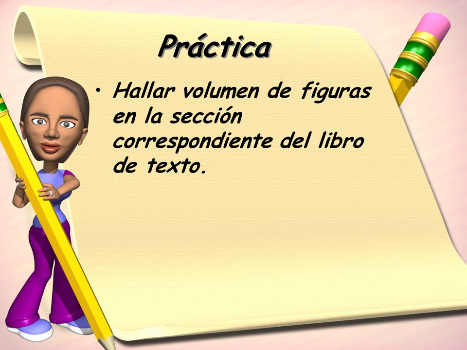 Práctica Hallar volumen de figuras en la sección correspondiente del libro de texto.