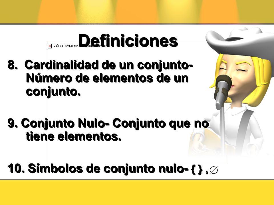 Definiciones 8. Cardinalidad de un conjunto- Número de elementos de un conjunto. 9. Conjunto Nulo- Conjunto que no tiene elementos.