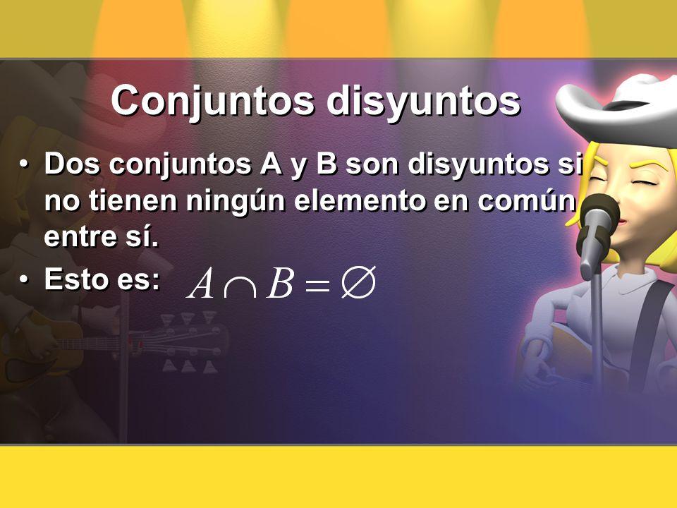 Conjuntos disyuntos Dos conjuntos A y B son disyuntos si no tienen ningún elemento en común entre sí.