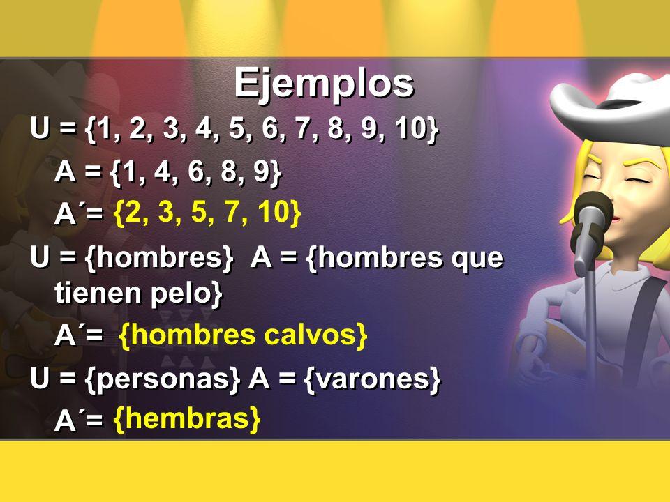 Ejemplos U = {1, 2, 3, 4, 5, 6, 7, 8, 9, 10} A = {1, 4, 6, 8, 9} A´= U = {hombres} A = {hombres que tienen pelo}