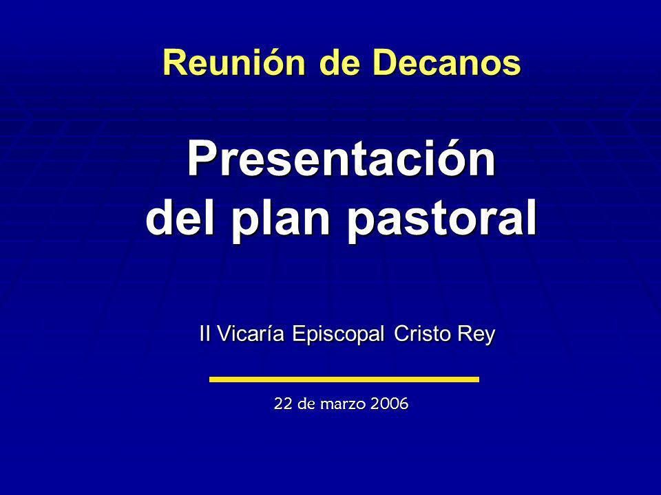 Reunión de Decanos Presentación del plan pastoral II Vicaría Episcopal Cristo Rey 22 de marzo 2006