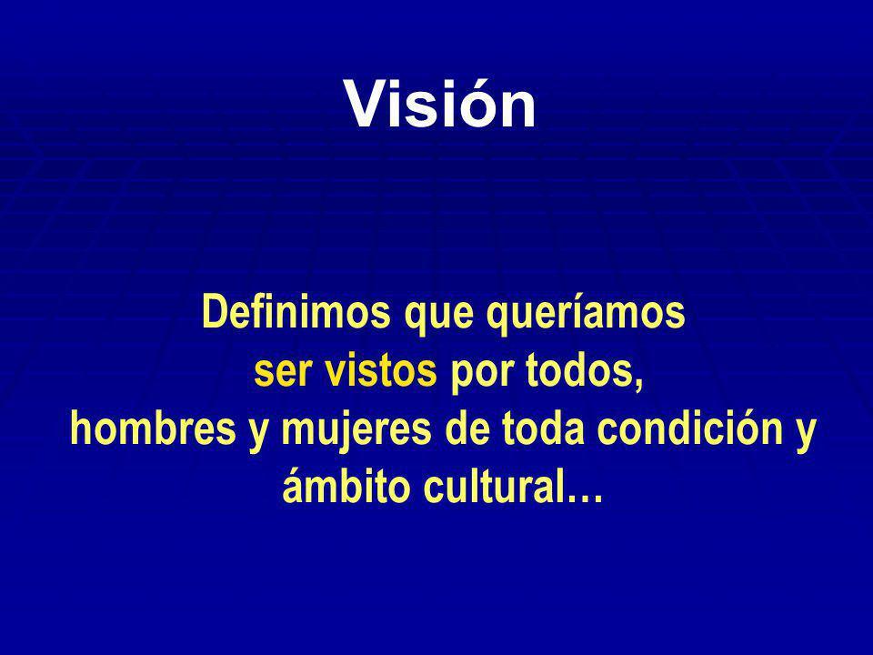 Visión Definimos que queríamos ser vistos por todos, hombres y mujeres de toda condición y ámbito cultural…