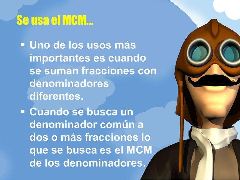 Se usa el MCM... Uno de los usos más importantes es cuando se suman fracciones con denominadores diferentes.