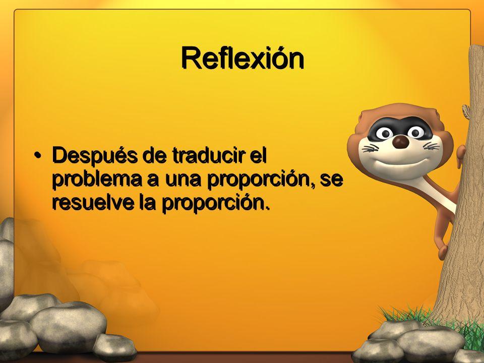 Reflexión Después de traducir el problema a una proporción, se resuelve la proporción.