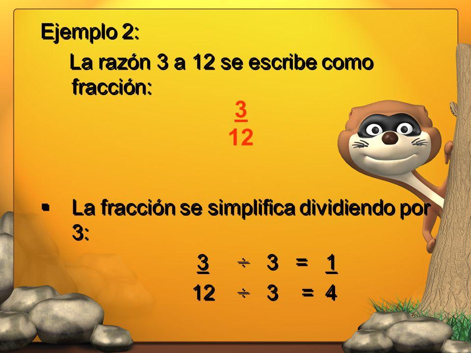 3 12 Ejemplo 2: La razón 3 a 12 se escribe como fracción: