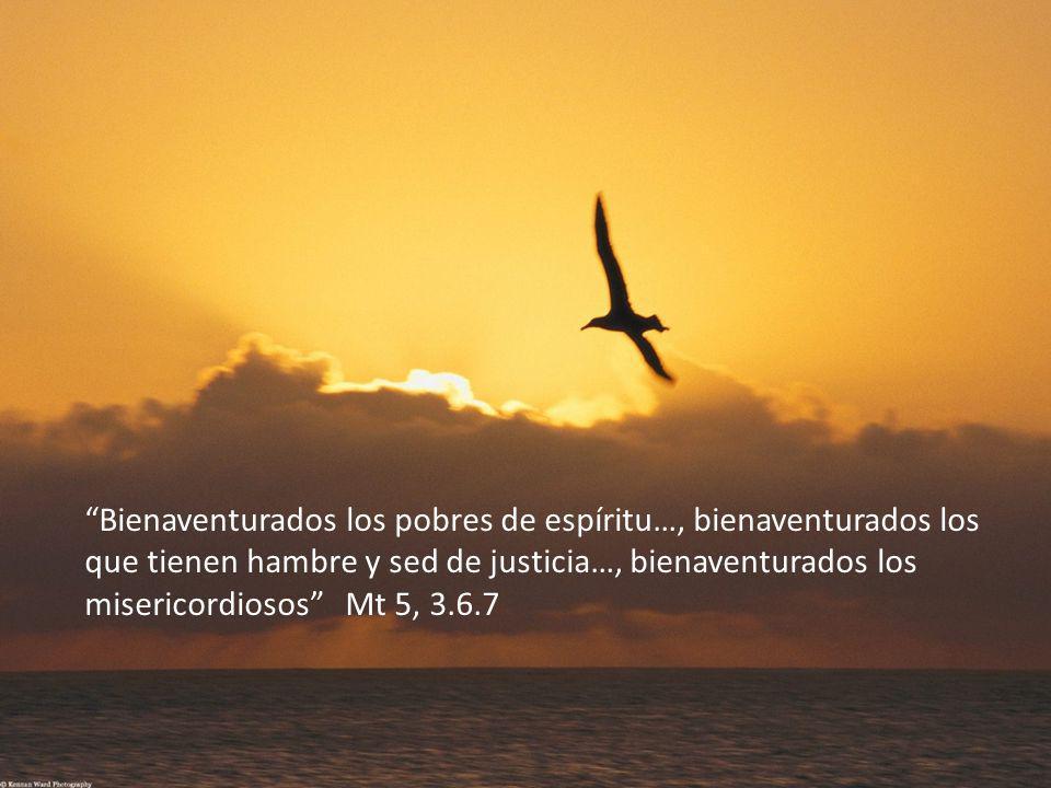 Bienaventurados los pobres de espíritu…, bienaventurados los que tienen hambre y sed de justicia…, bienaventurados los misericordiosos Mt 5, 3.6.7