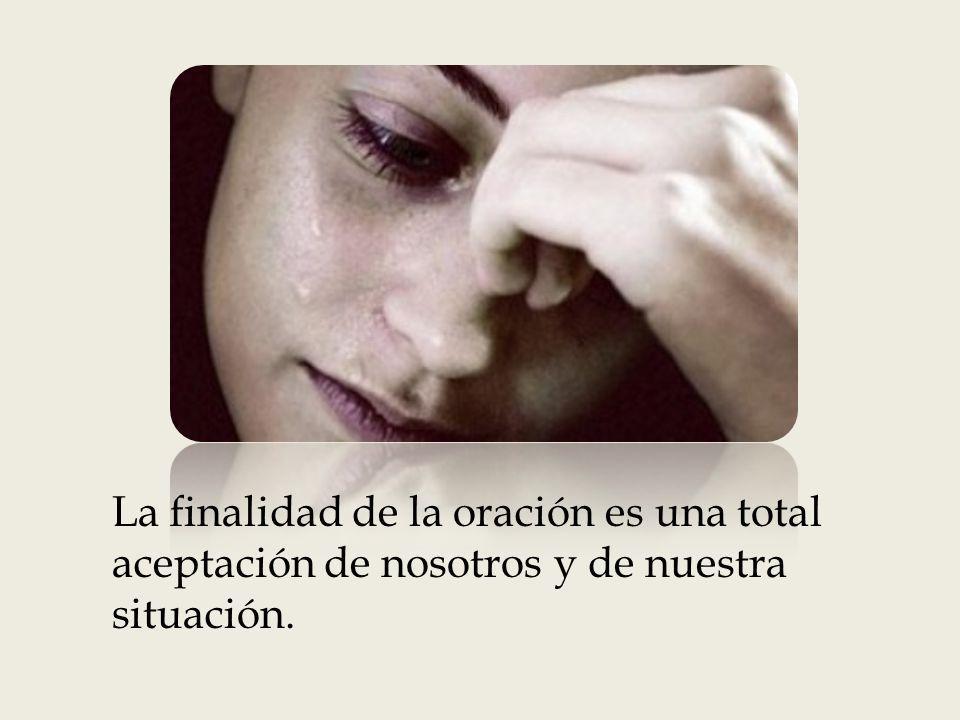 La finalidad de la oración es una total aceptación de nosotros y de nuestra situación.