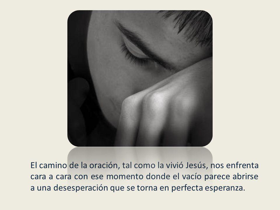 El camino de la oración, tal como la vivió Jesús, nos enfrenta cara a cara con ese momento donde el vacío parece abrirse a una desesperación que se torna en perfecta esperanza.