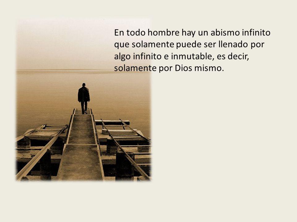 En todo hombre hay un abismo infinito que solamente puede ser llenado por algo infinito e inmutable, es decir, solamente por Dios mismo.